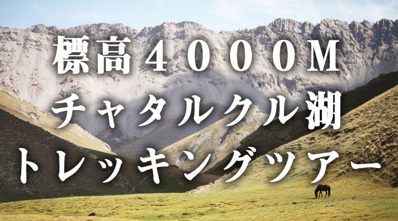 【キルギストレッキングツアー】標高4000Mを超えた秘境「チャタルクル湖(Chatyr-Kul )」への超過酷トレッキング