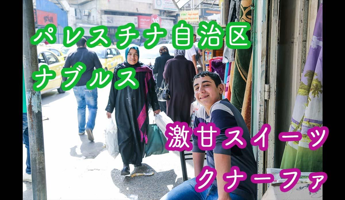 【パレスチナ自治区】ナブルスの優しいパレスチナ人と激甘スイーツ「クナーファ」