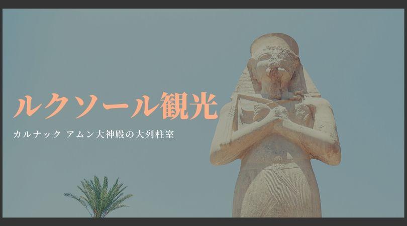 【ルクソール観光】圧巻の大石柱「カルナック アムン神殿」旅行記